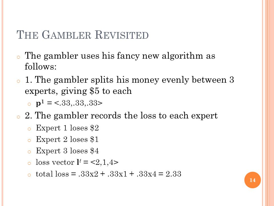 T HE G AMBLER R EVISITED o The gambler uses his fancy new algorithm as follows: o 1.