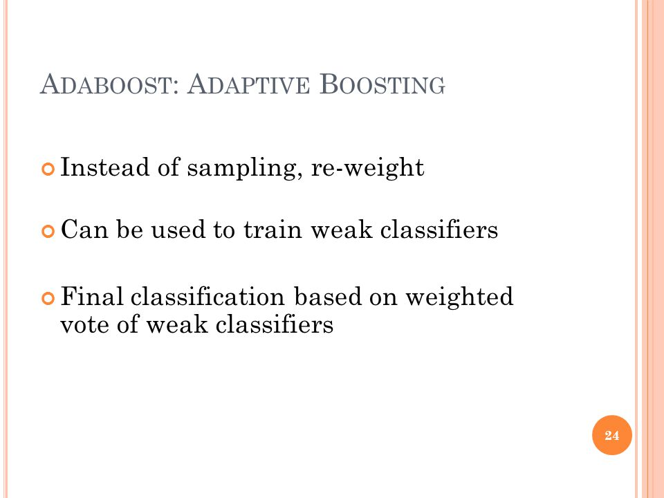 A DABOOST : A DAPTIVE B OOSTING Instead of sampling, re-weight Can be used to train weak classifiers Final classification based on weighted vote of weak classifiers 24