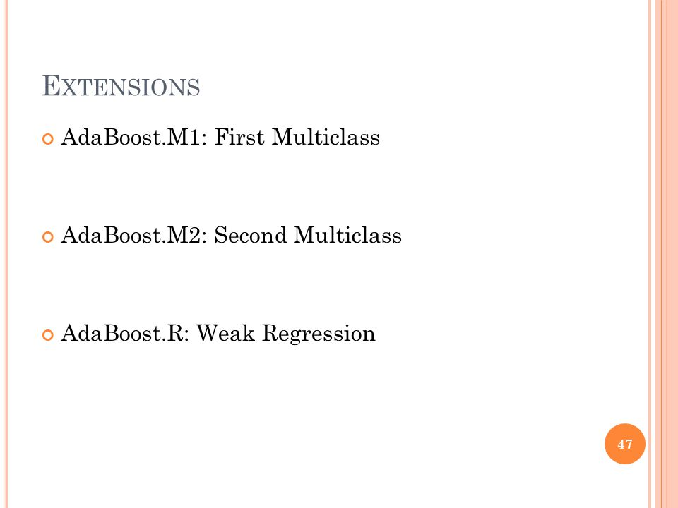 E XTENSIONS AdaBoost.M1: First Multiclass AdaBoost.M2: Second Multiclass AdaBoost.R: Weak Regression 47