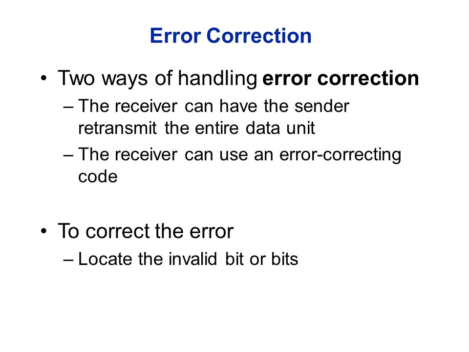 Error Correction r – redundancy bits required to correct a given number of data bits (m) - must be able to indicate at least m + r +1 states (no error, error in every bit position) - this is the required number of bits to cover all the possible single bit error r bits can indicate 2^r states Therefore, 2^r >= m + r +1