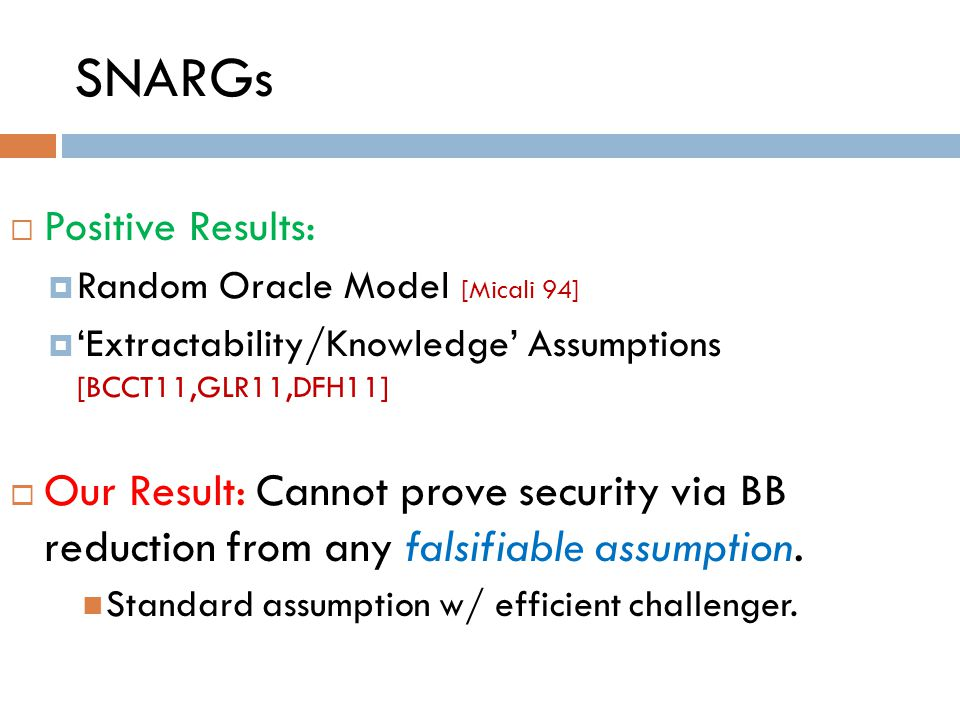 SNARGs  Positive Results:  Random Oracle Model [Micali 94]  'Extractability/Knowledge' Assumptions [BCCT11,GLR11,DFH11]  Our Result: Cannot prove security via BB reduction from any falsifiable assumption.