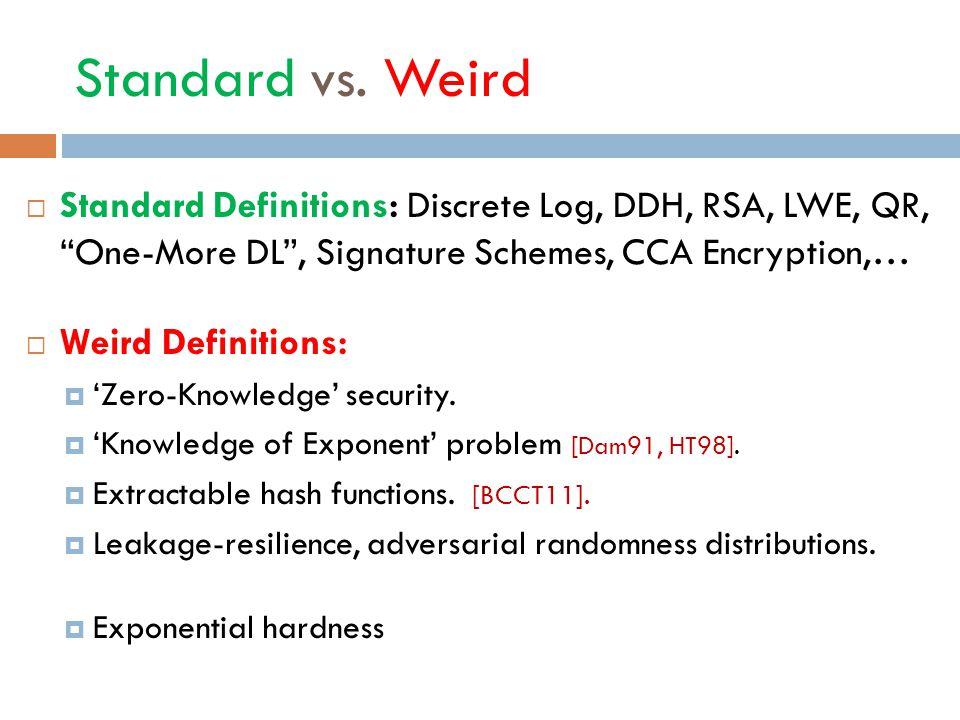 "Standard vs. Weird  Standard Definitions: Discrete Log, DDH, RSA, LWE, QR, ""One-More DL"", Signature Schemes, CCA Encryption,…  Weird Definitions: "