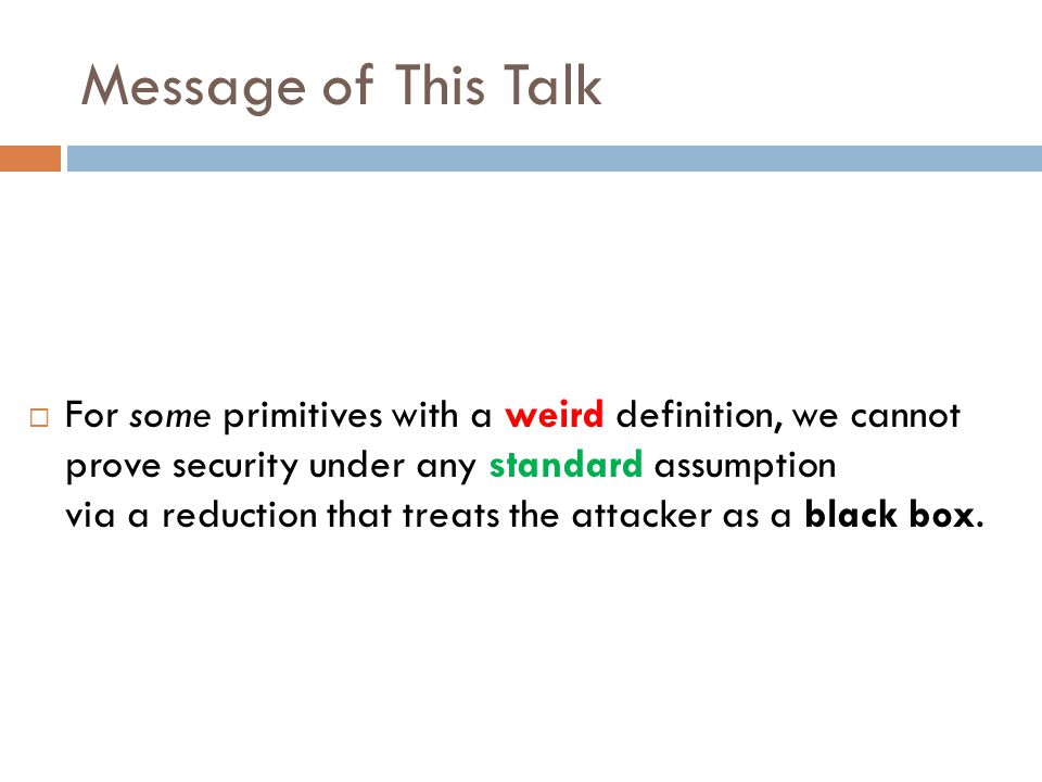 Message of This Talk  For some primitives with a weird definition, we cannot prove security under any standard assumption via a reduction that treats the attacker as a black box.