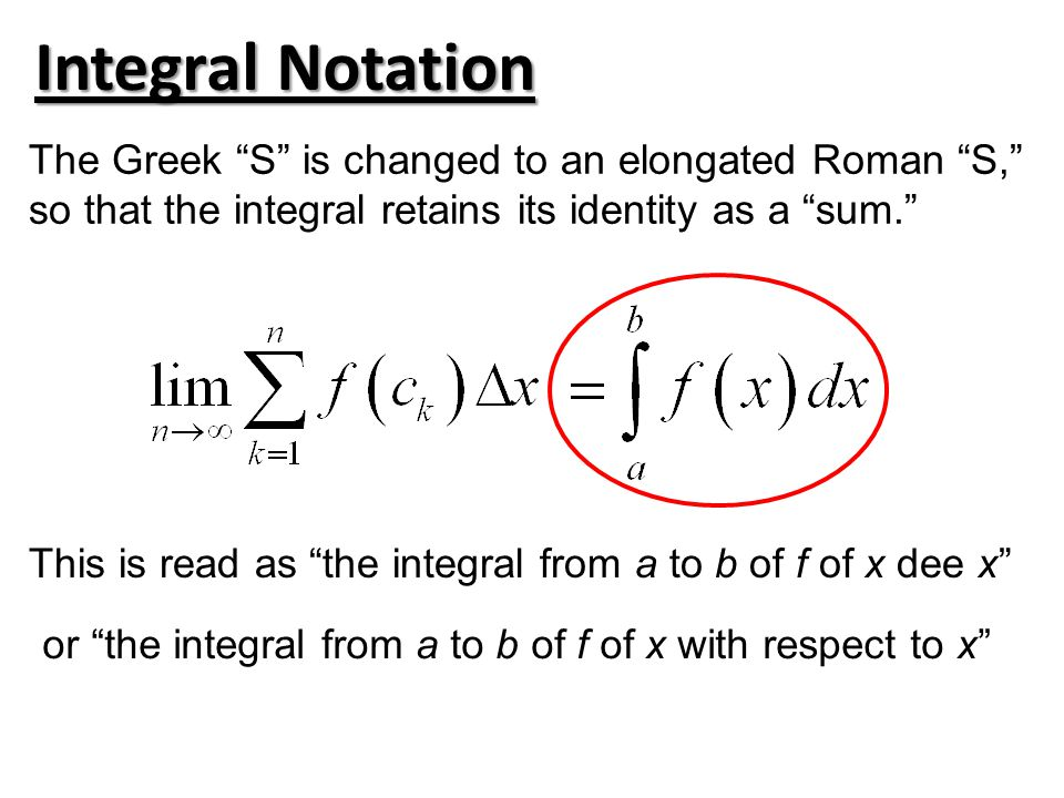 Integral Notation The Greek S is changed to an elongated Roman S, so that the integral retains its identity as a sum. This is read as the integral from a to b of f of x dee x or the integral from a to b of f of x with respect to x
