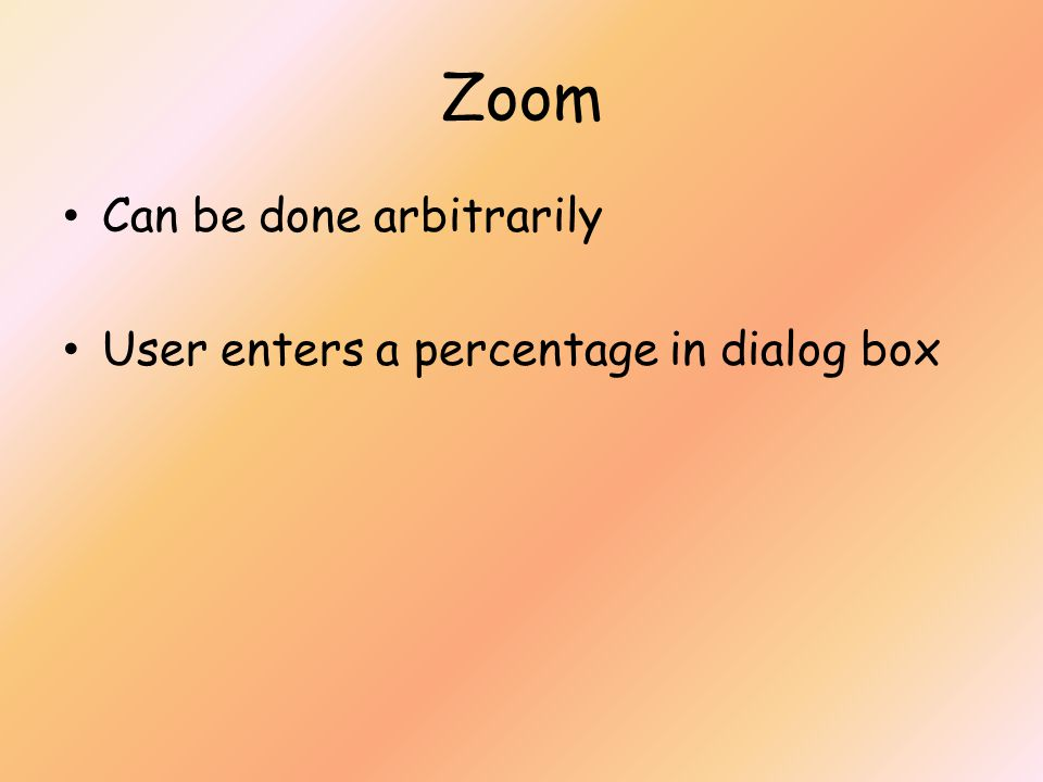 Zoom Can be done arbitrarily User enters a percentage in dialog box