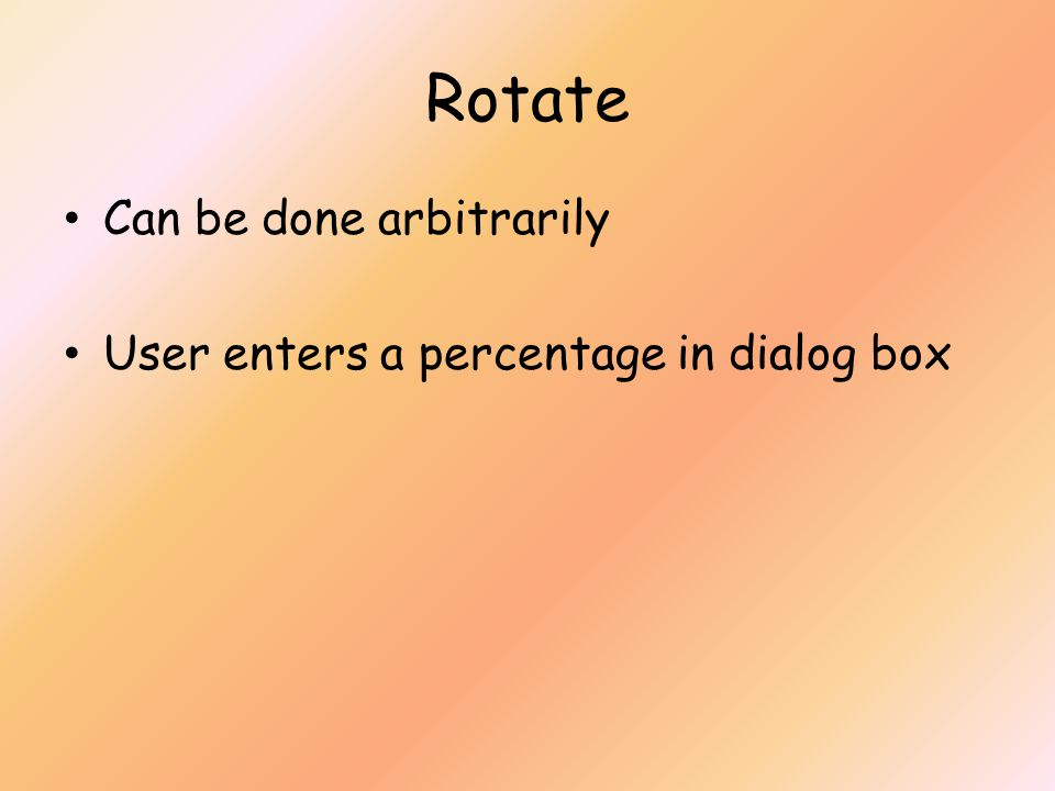Rotate Can be done arbitrarily User enters a percentage in dialog box