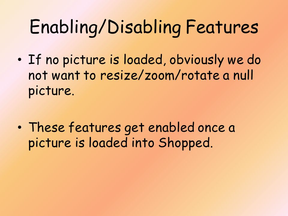 Enabling/Disabling Features If no picture is loaded, obviously we do not want to resize/zoom/rotate a null picture.