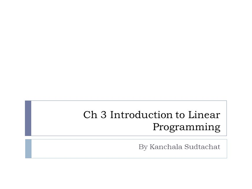 Ch 3 Introduction to Linear Programming By Kanchala Sudtachat