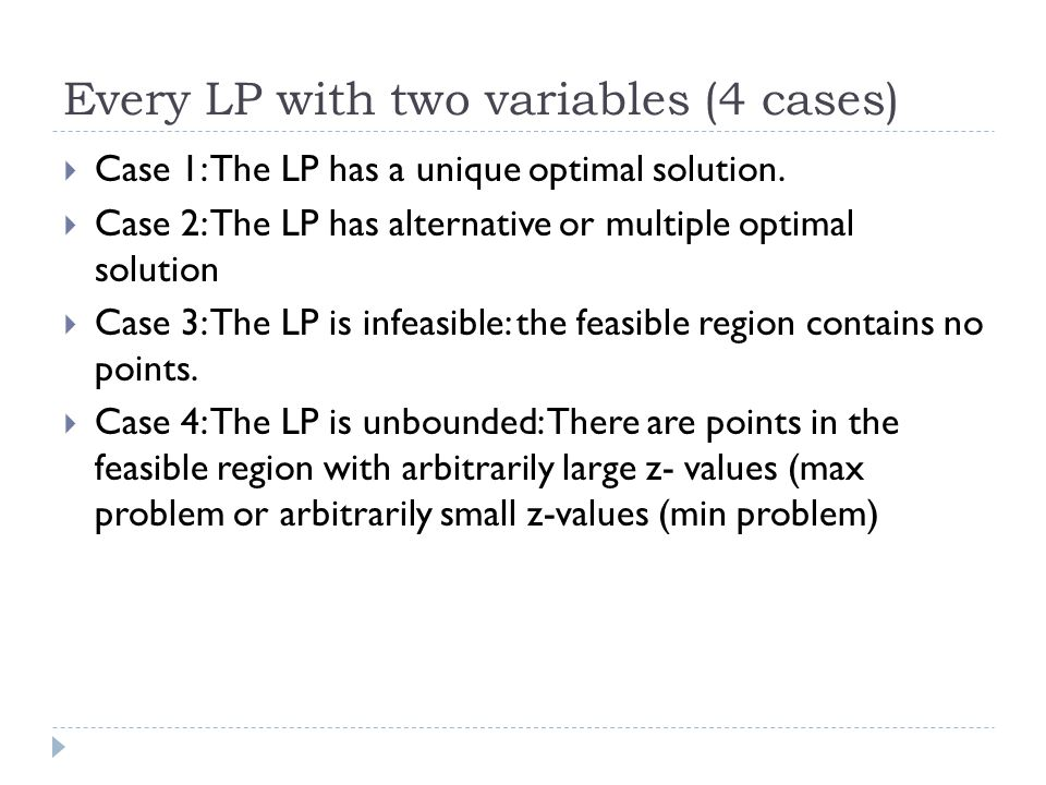 Every LP with two variables (4 cases)  Case 1: The LP has a unique optimal solution.  Case 2: The LP has alternative or multiple optimal solution 