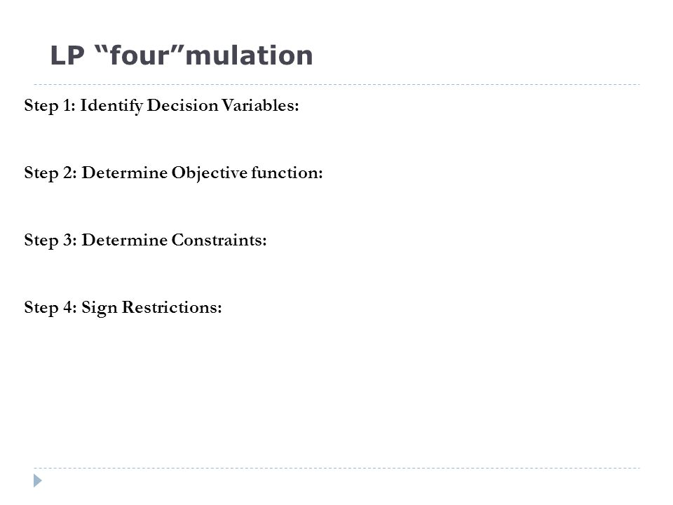Step 1: Identify Decision Variables: Step 2: Determine Objective function: Step 3: Determine Constraints: Step 4: Sign Restrictions: LP four mulation