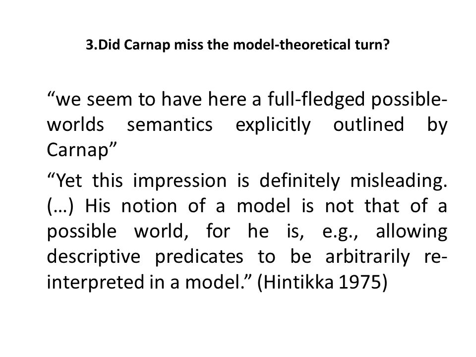 "3.Did Carnap miss the model-theoretical turn? ""we seem to have here a full-fledged possible- worlds semantics explicitly outlined by Carnap"" ""Yet this"