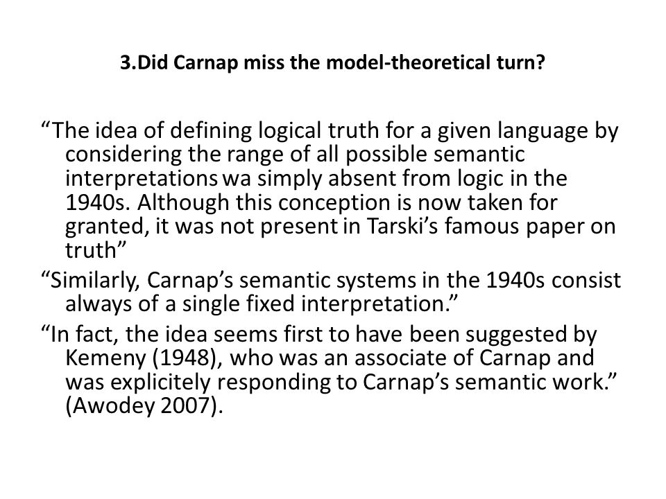 "3.Did Carnap miss the model-theoretical turn? ""The idea of defining logical truth for a given language by considering the range of all possible semant"