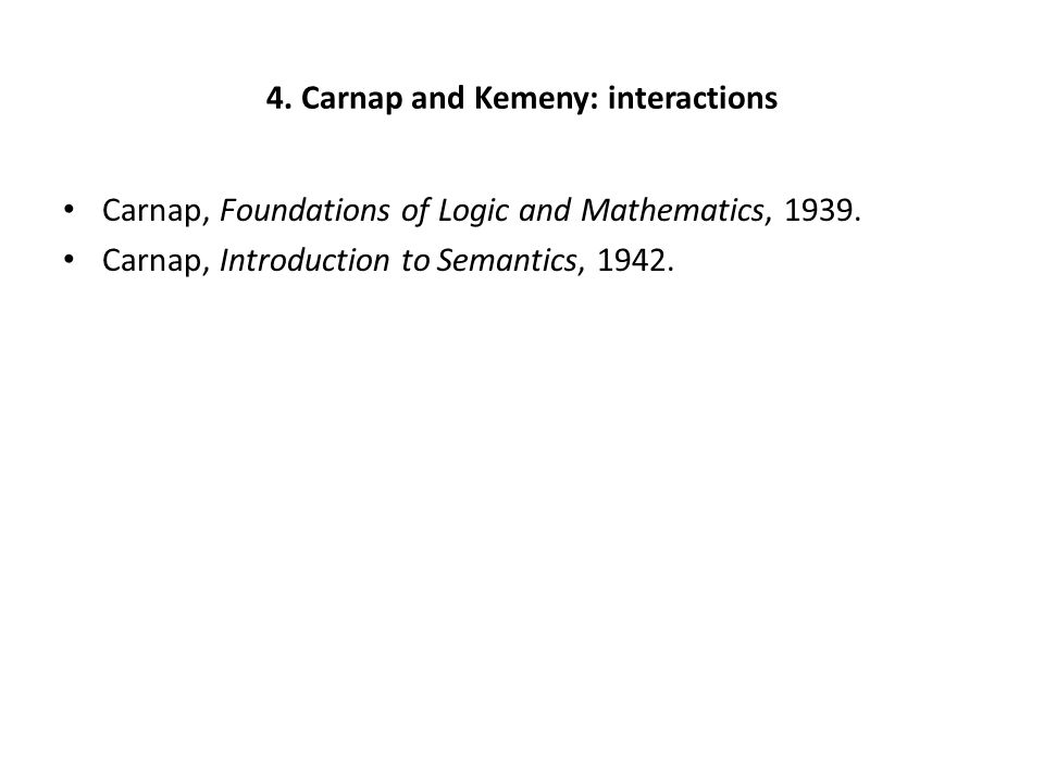 4. Carnap and Kemeny: interactions Carnap, Foundations of Logic and Mathematics, 1939. Carnap, Introduction to Semantics, 1942.