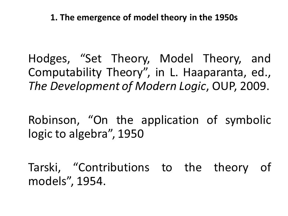 "1. The emergence of model theory in the 1950s Hodges, ""Set Theory, Model Theory, and Computability Theory"", in L. Haaparanta, ed., The Development of"