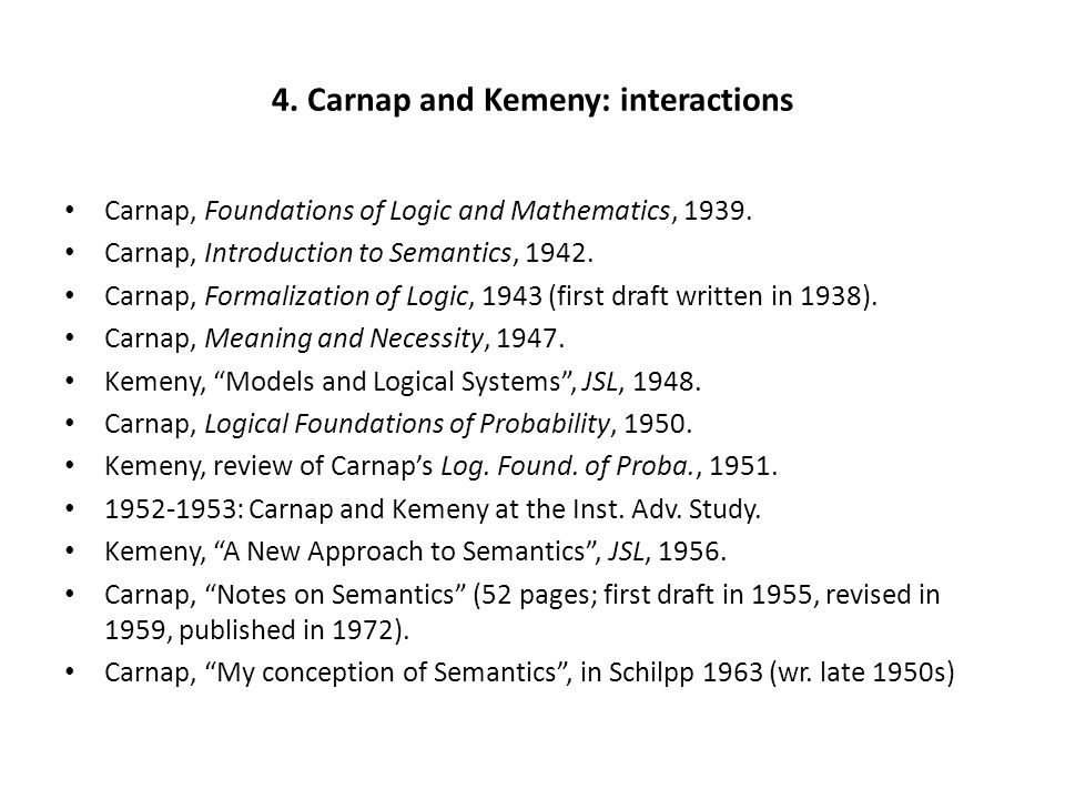 4. Carnap and Kemeny: interactions Carnap, Foundations of Logic and Mathematics, 1939. Carnap, Introduction to Semantics, 1942. Carnap, Formalization