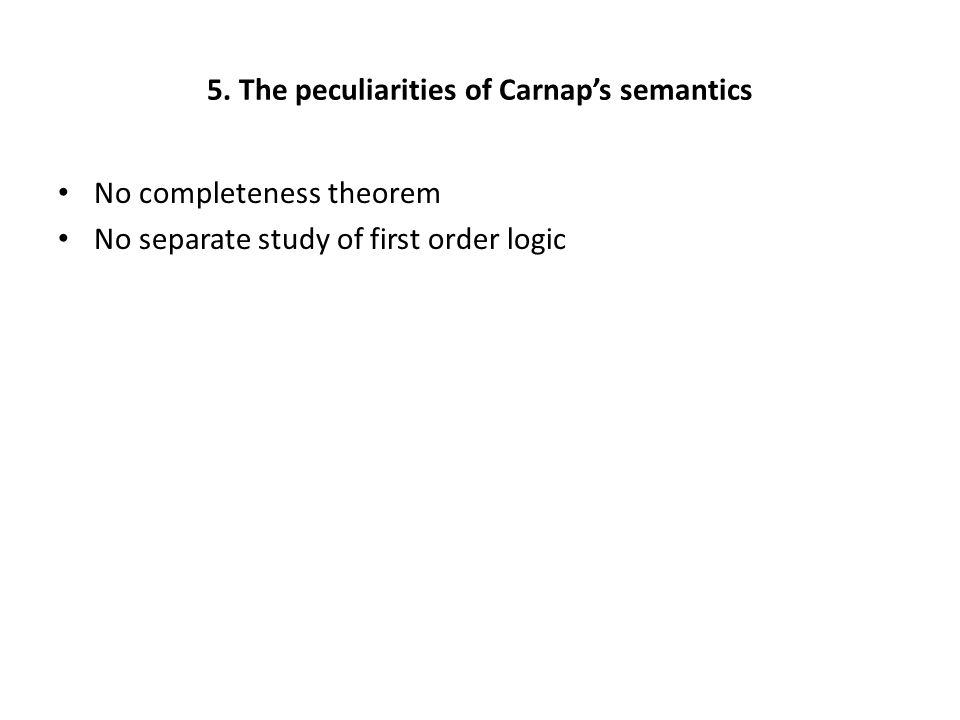 5. The peculiarities of Carnap's semantics No completeness theorem No separate study of first order logic