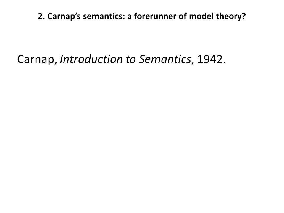 2.Carnap's semantics: a forerunner of model theory.