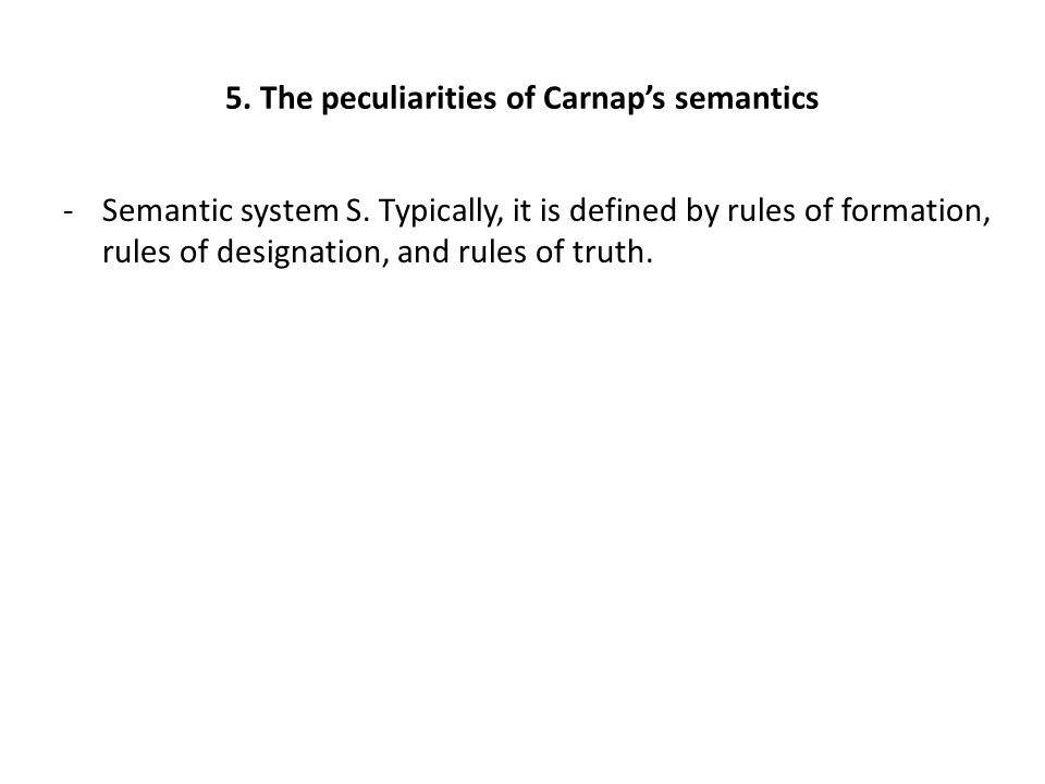 5. The peculiarities of Carnap's semantics -Semantic system S. Typically, it is defined by rules of formation, rules of designation, and rules of trut