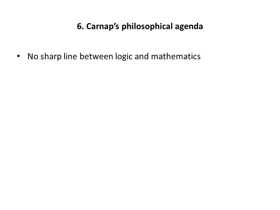 6. Carnap's philosophical agenda No sharp line between logic and mathematics