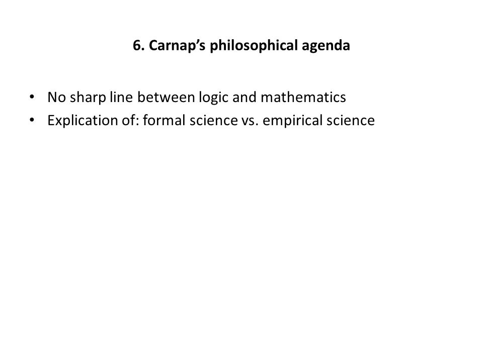 6. Carnap's philosophical agenda No sharp line between logic and mathematics Explication of: formal science vs. empirical science