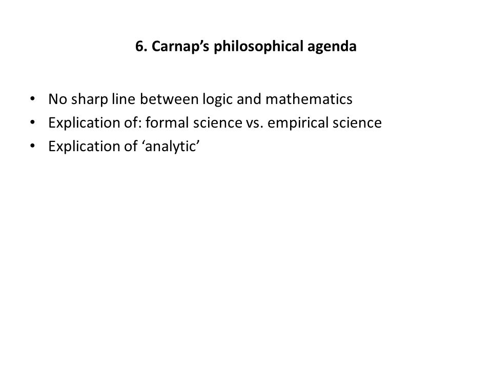 6. Carnap's philosophical agenda No sharp line between logic and mathematics Explication of: formal science vs. empirical science Explication of 'anal
