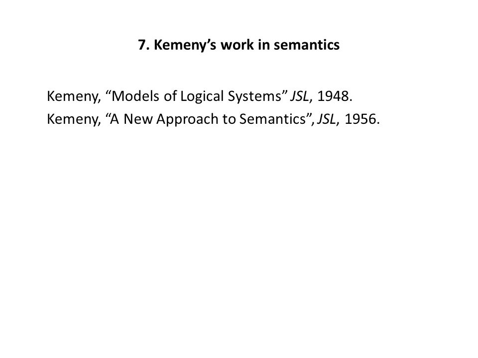 "7. Kemeny's work in semantics Kemeny, ""Models of Logical Systems"" JSL, 1948. Kemeny, ""A New Approach to Semantics"", JSL, 1956."