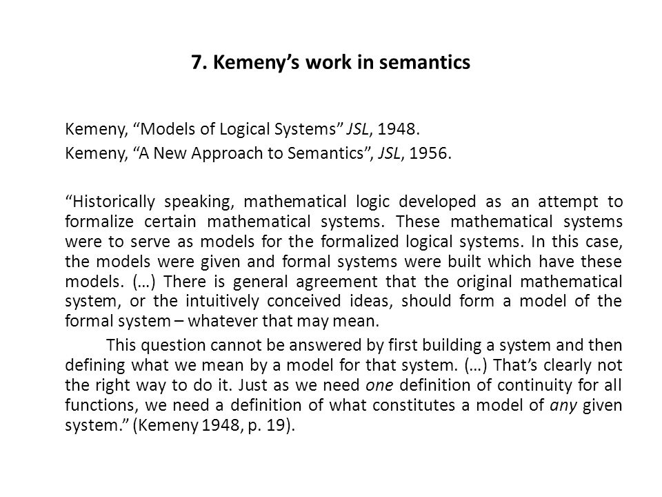 "7. Kemeny's work in semantics Kemeny, ""Models of Logical Systems"" JSL, 1948. Kemeny, ""A New Approach to Semantics"", JSL, 1956. ""Historically speaking,"