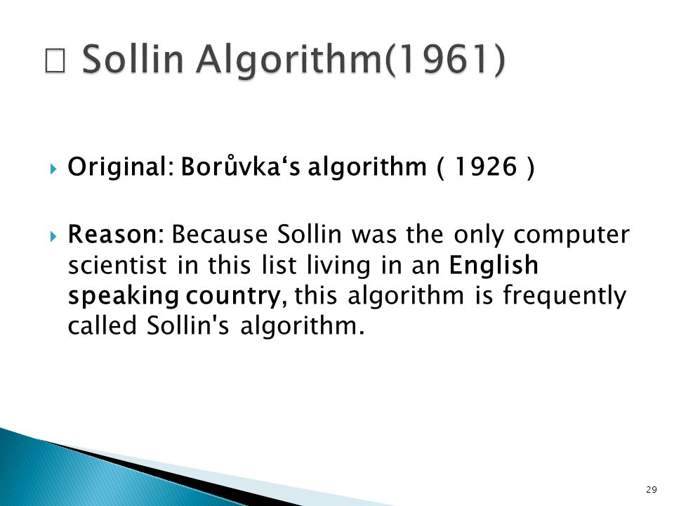  Original: Borůvka's algorithm ( 1926 )  Reason: Because Sollin was the only computer scientist in this list living in an English speaking country, this algorithm is frequently called Sollin s algorithm.