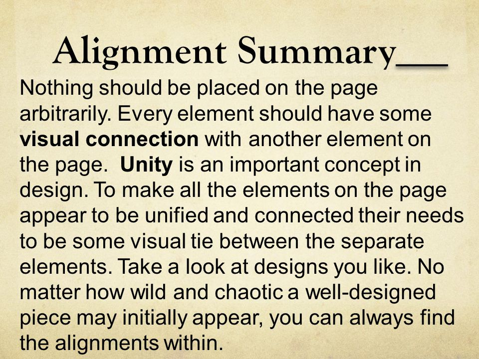 Alignment Summary Nothing should be placed on the page arbitrarily. Every element should have some visual connection with another element on the page.