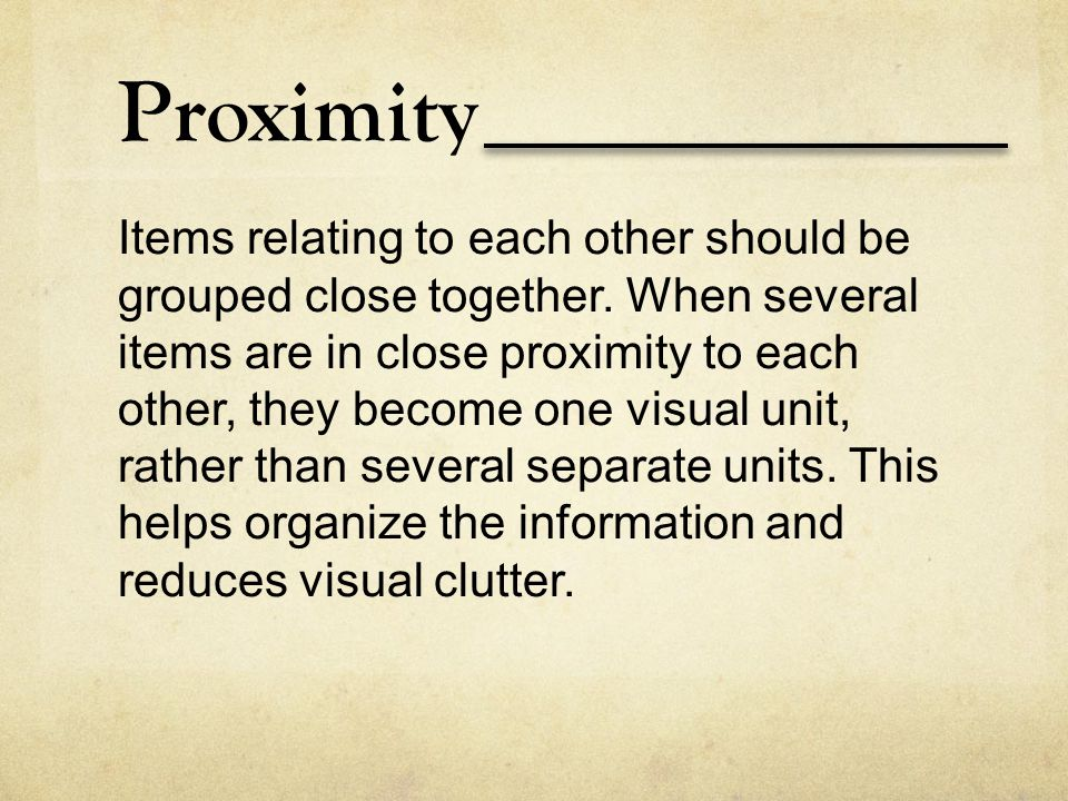 Proximity Items relating to each other should be grouped close together. When several items are in close proximity to each other, they become one visu