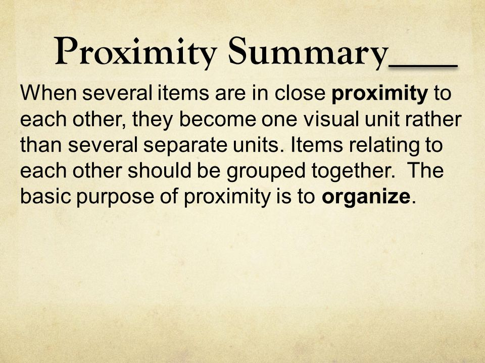 Proximity Summary When several items are in close proximity to each other, they become one visual unit rather than several separate units. Items relat