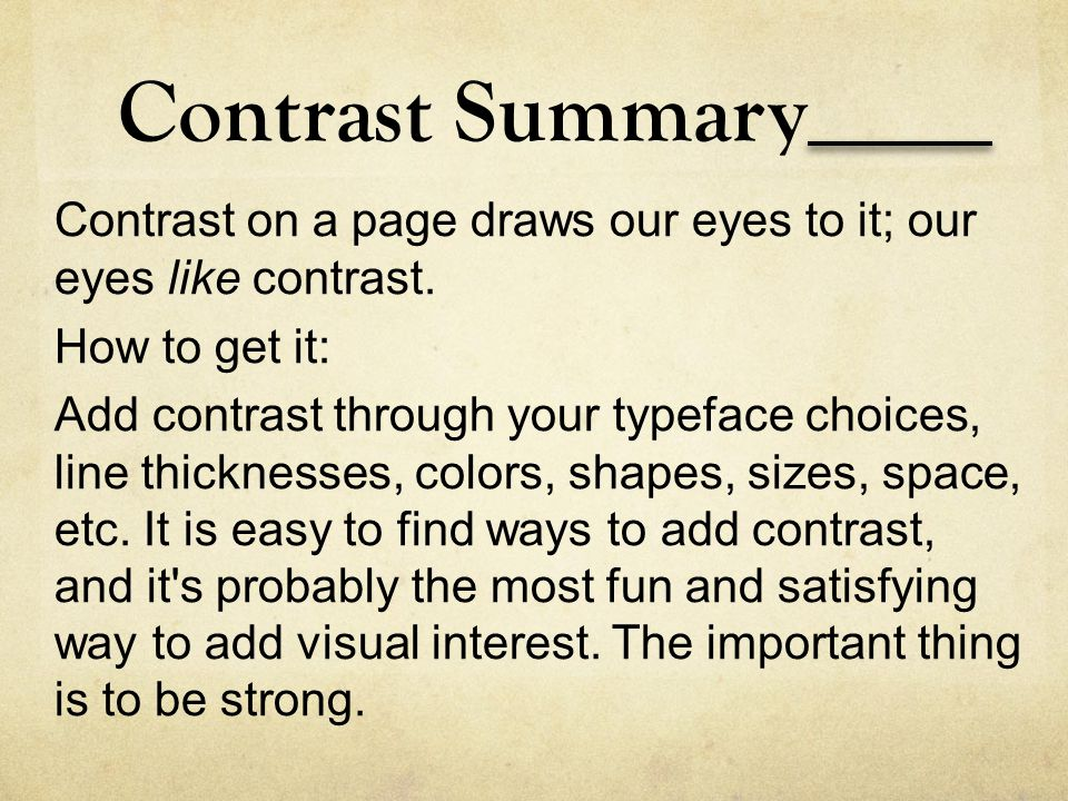 Contrast Summary Contrast on a page draws our eyes to it; our eyes like contrast. How to get it: Add contrast through your typeface choices, line thic