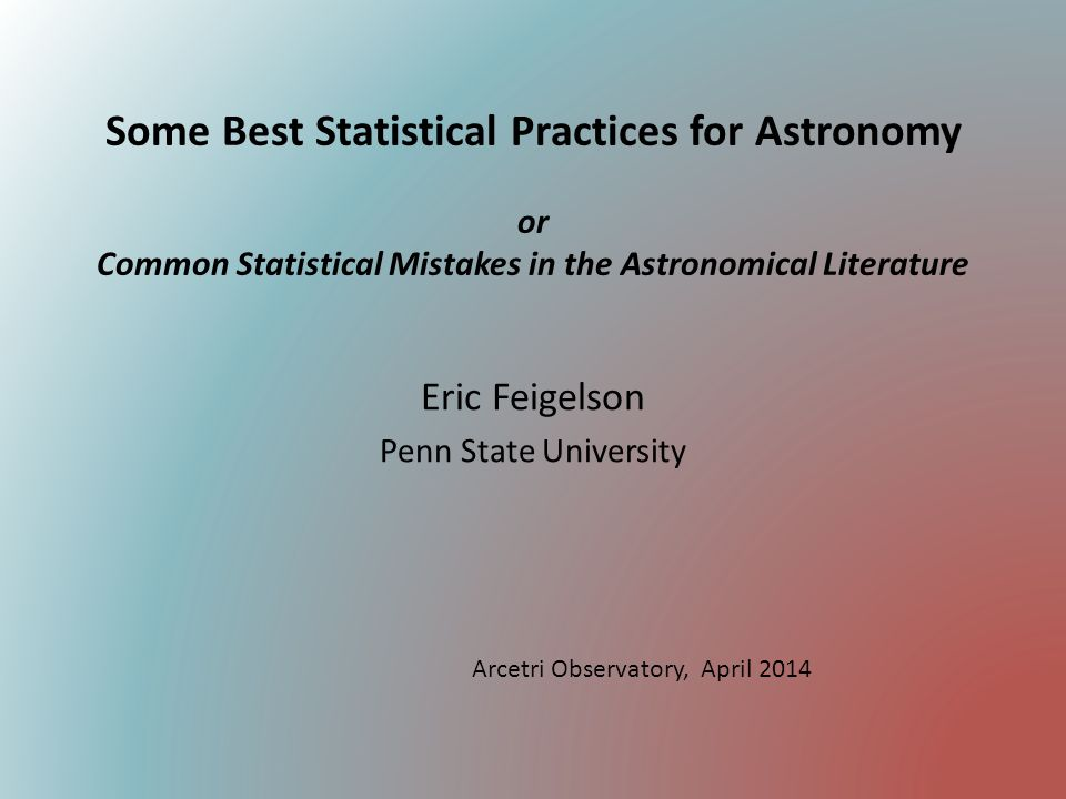 Some Best Statistical Practices for Astronomy or Common Statistical Mistakes in the Astronomical Literature Eric Feigelson Penn State University Arcet
