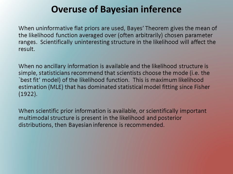 Overuse of Bayesian inference When uninformative flat priors are used, Bayes' Theorem gives the mean of the likelihood function averaged over (often a