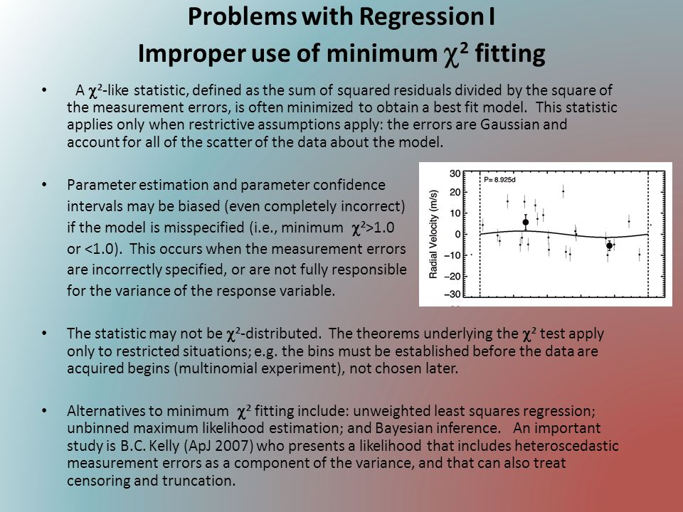 Problems with Regression II Inadequate residual analysis Detailed study of residuals between data and a best-fit model gives critical insight into the quality of the fit: How much of the original variance is reduced by the model.
