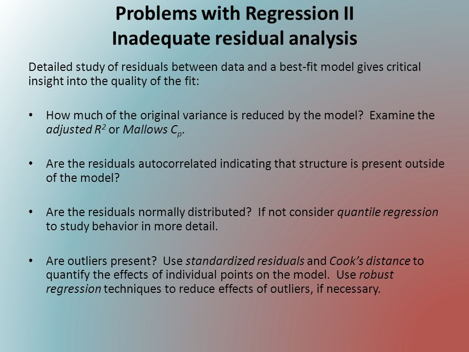 Problems with Regression III Inadequate model selection & goodness-of-fit Consider carefully whether the model addresses the scientific question and adequately fits the data.