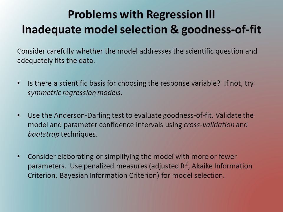 Problems with Regression III Inadequate model selection & goodness-of-fit Consider carefully whether the model addresses the scientific question and a