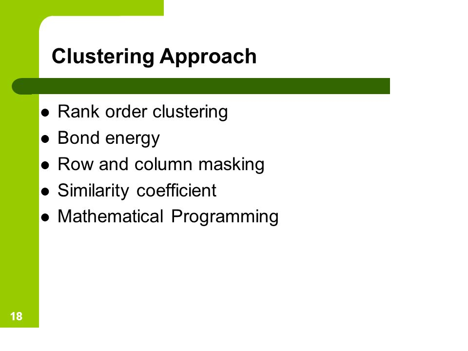 Clustering Approach Rank order clustering Bond energy Row and column masking Similarity coefficient Mathematical Programming 18