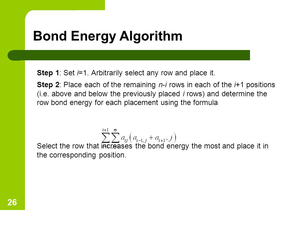 Bond Energy Algorithm Step 1: Set i=1. Arbitrarily select any row and place it. Step 2: Place each of the remaining n-i rows in each of the i+1 positi
