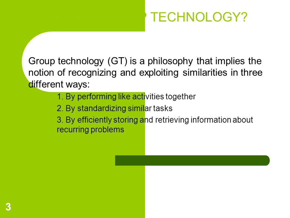WHAT IS GROUP TECHNOLOGY? Group technology (GT) is a philosophy that implies the notion of recognizing and exploiting similarities in three different