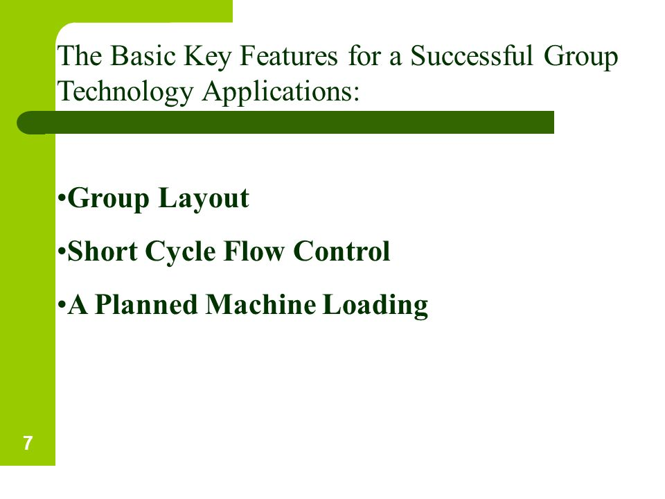 The Basic Key Features for a Successful Group Technology Applications: Group Layout Short Cycle Flow Control A Planned Machine Loading 7