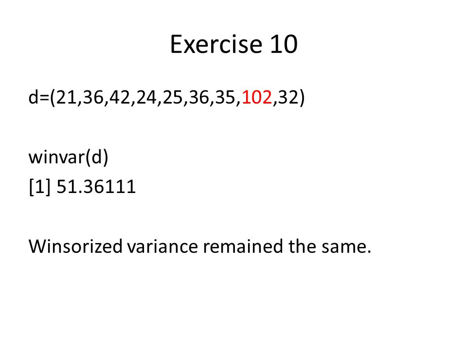 Exercise 10 d=(21,36,42,24,25,36,35,102,32) winvar(d) [1] 51.36111 Winsorized variance remained the same.