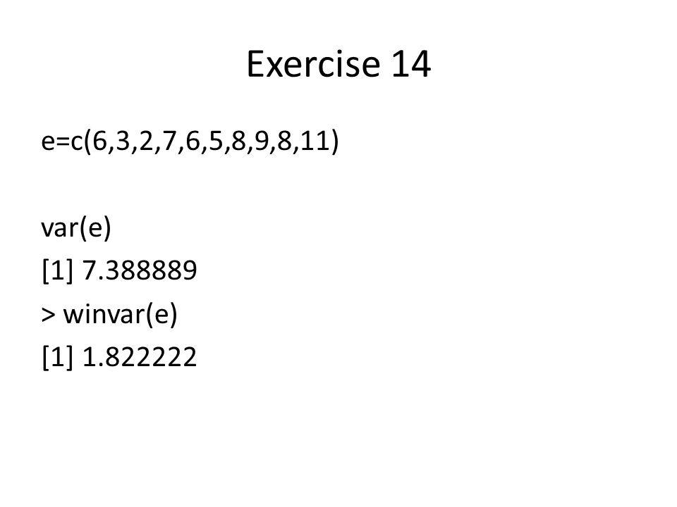 Exercise 14 e=c(6,3,2,7,6,5,8,9,8,11) var(e) [1] 7.388889 > winvar(e) [1] 1.822222