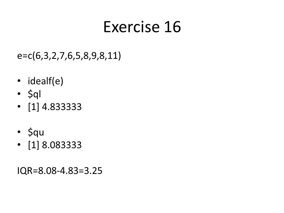 Exercise 16 e=c(6,3,2,7,6,5,8,9,8,11) idealf(e) $ql [1] 4.833333 $qu [1] 8.083333 IQR=8.08-4.83=3.25