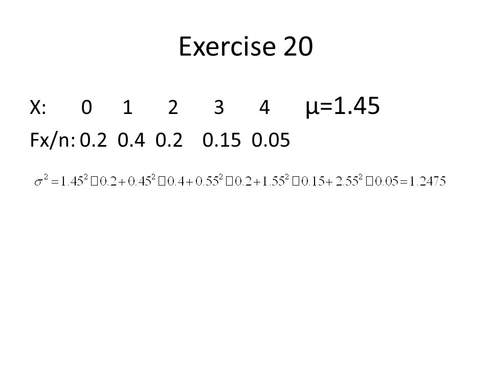 Exercise 20 X: 0 1 2 3 4 μ=1.45 Fx/n: 0.2 0.4 0.2 0.15 0.05