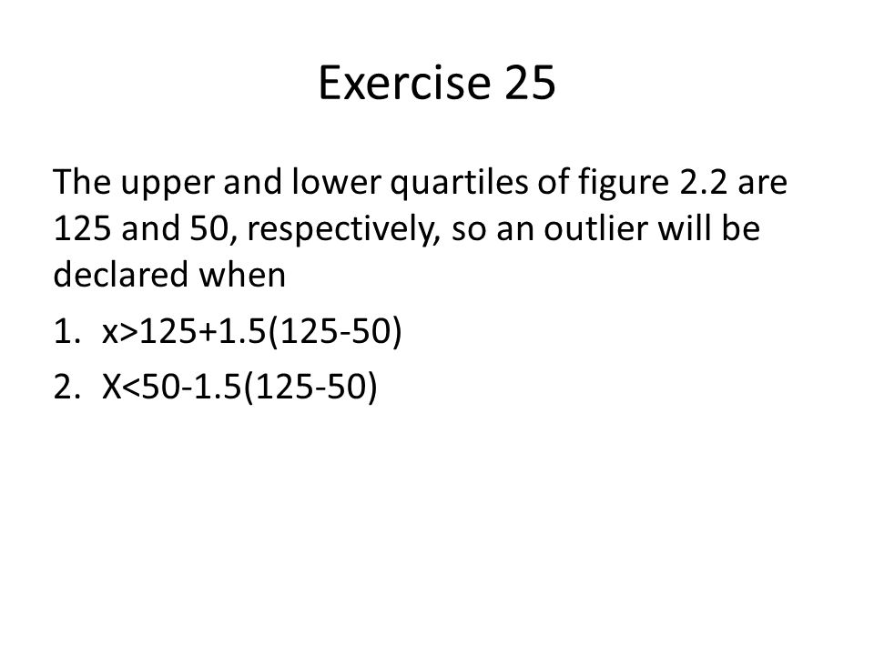 Exercise 25 The upper and lower quartiles of figure 2.2 are 125 and 50, respectively, so an outlier will be declared when 1.x>125+1.5(125-50) 2.X<50-1.5(125-50)