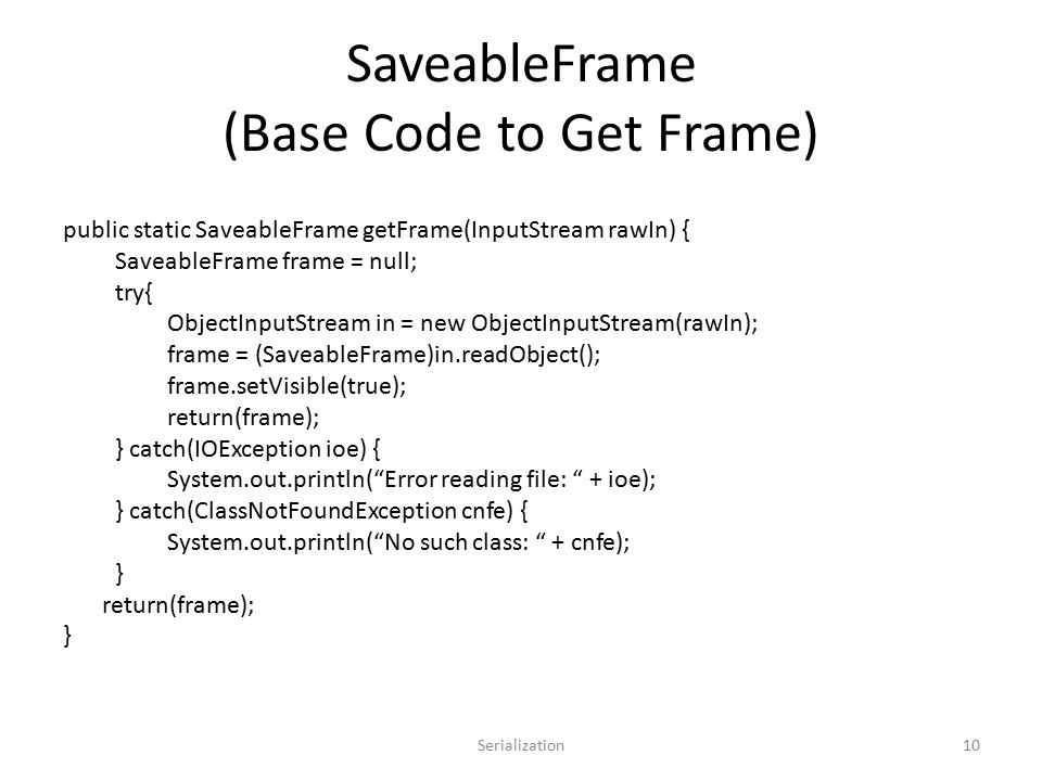 SaveableFrame (Base Code to Get Frame) public static SaveableFrame getFrame(InputStream rawIn) { SaveableFrame frame = null; try{ ObjectInputStream in = new ObjectInputStream(rawIn); frame = (SaveableFrame)in.readObject(); frame.setVisible(true); return(frame); } catch(IOException ioe) { System.out.println( Error reading file: + ioe); } catch(ClassNotFoundException cnfe) { System.out.println( No such class: + cnfe); } return(frame); } Serialization10