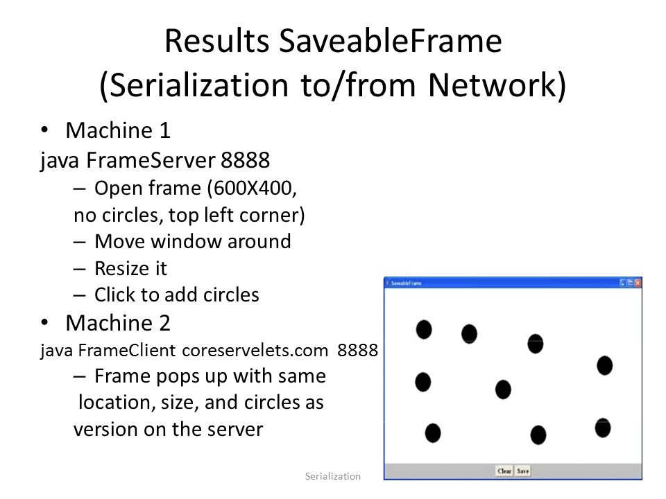 Results SaveableFrame (Serialization to/from Network) Machine 1 java FrameServer 8888 – Open frame (600X400, no circles, top left corner) – Move window around – Resize it – Click to add circles Machine 2 java FrameClient coreservelets.com 8888 – Frame pops up with same location, size, and circles as version on the server Serialization15