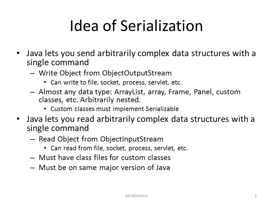 Idea of Serialization Java lets you send arbitrarily complex data structures with a single command – Write Object from ObjectOutputStream Can write to file, socket, process, servlet, etc.