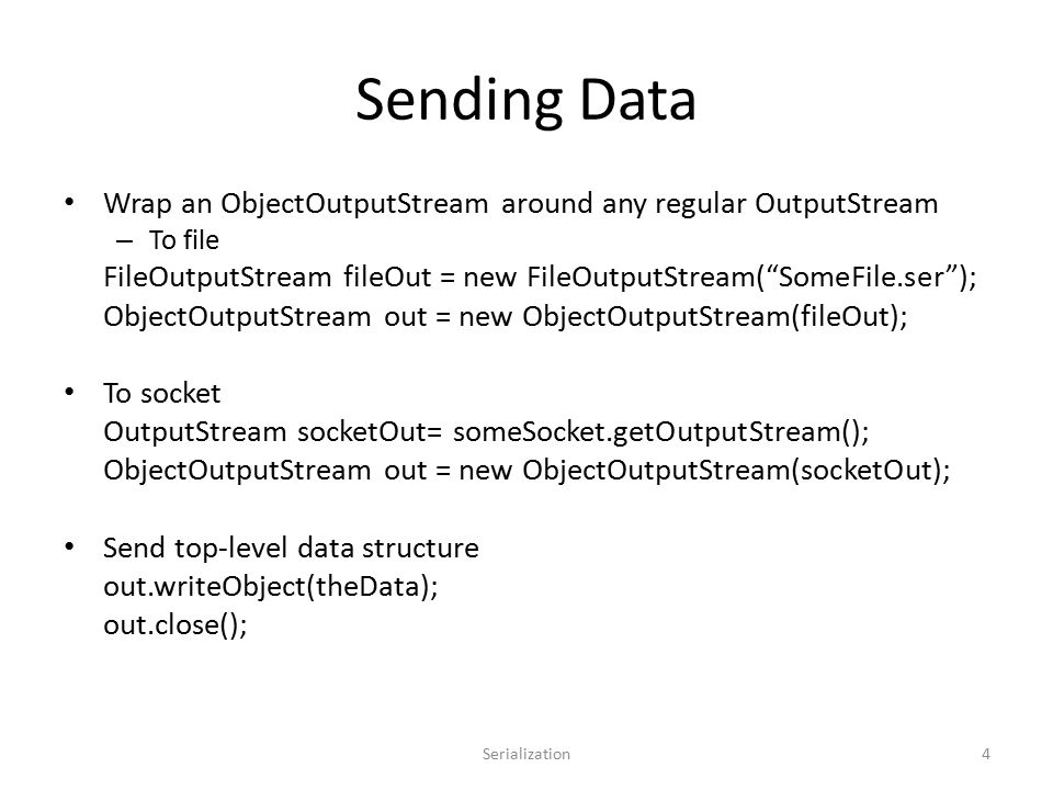 Sending Data Wrap an ObjectOutputStream around any regular OutputStream – To file FileOutputStream fileOut = new FileOutputStream( SomeFile.ser ); ObjectOutputStream out = new ObjectOutputStream(fileOut); To socket OutputStream socketOut= someSocket.getOutputStream(); ObjectOutputStream out = new ObjectOutputStream(socketOut); Send top-level data structure out.writeObject(theData); out.close(); Serialization4